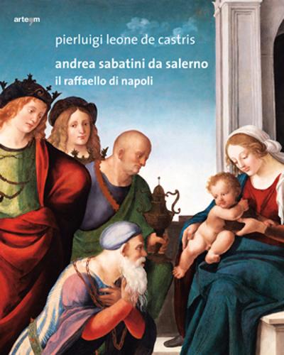 ANDREA SABATINI DA SALERNO.  Il Raffaello napoletano - Pierluigi Leone De Castris