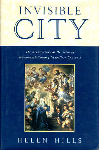 INVISIBLE CITY. The Architecture of Devotion in Seventeenth-Century Neapolitan Convents - Helen Hills