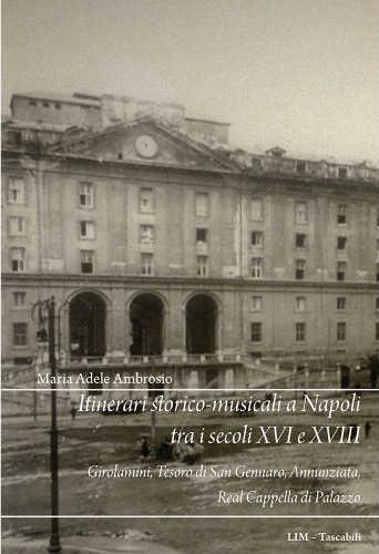 ITINERARI STORICO-MUSICALI A NAPOLI TRA I SECOLI XVI E XVIII - Maria Adele Ambrosio