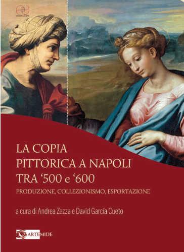 LA COPIA PITTORICA A NAPOLI TRA '500 E '600. Produzione, collezionismo, esportazione - Andrea Zezza, David García Cueto