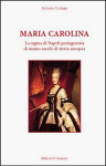 MARIA CAROLINA. La regina di Napoli protagonista di mezzo secolo di storia europea - Roberto Codazzi