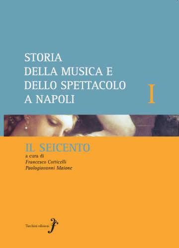 MUSICA E SPETTACOLO A NAPOLI: IL SEICENTO - Francesco Cotticelli, Paologiovanni Maione
